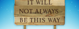 """""""It Will Not Always Be This Way"""""""
